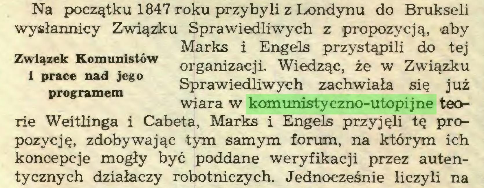 (...) Na początku 1847 roku przybyli z Londynu do Brukseli wysłannicy Związku Sprawiedliwych z propozycją, -aby Marks i Engels przystąpili do tej Związek Komunistów organlzacji. wiedząc, że w Związku prace na jego Sprawiedliwych zachwiała się już programem , wiara w komunistyczno-utopijne teorie Weitlinga i Cabeta, Marks i Engels przyjęli tę propozycję, zdobywając tym samym forum, na którym ich koncepcje mogły być poddane weryfikacji przez autentycznych działaczy robotniczych. Jednocześnie liczyli na...