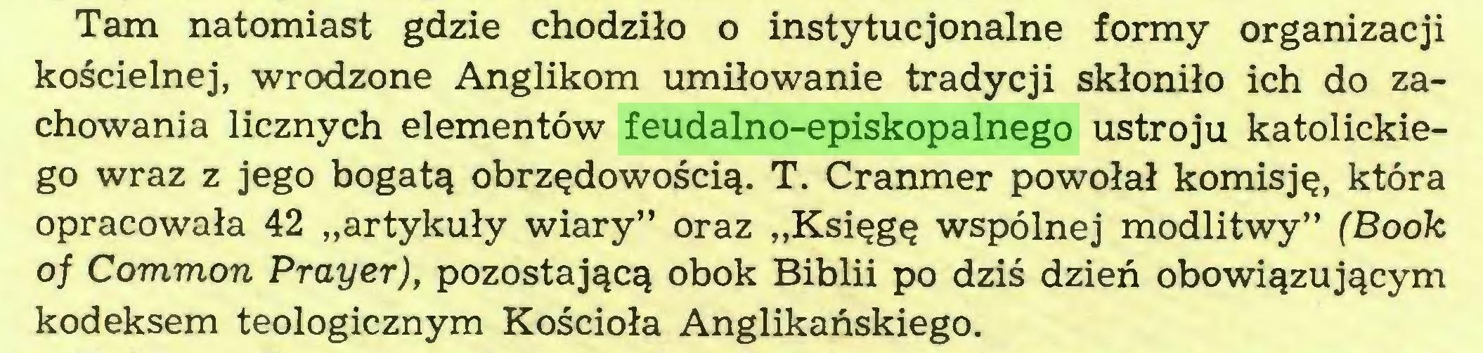 """(...) Tam natomiast gdzie chodziło o instytucjonalne formy organizacji kościelnej, wrodzone Anglikom umiłowanie tradycji skłoniło ich do zachowania licznych elementów feudalno-episkopalnego ustroju katolickiego wraz z jego bogatą obrzędowością. T. Cranmer powołał komisję, która opracowała 42 """"artykuły wiary"""" oraz """"Księgę wspólnej modlitwy"""" (Book oj Common Prayer), pozostającą obok Biblii po dziś dzień obowiązującym kodeksem teologicznym Kościoła Anglikańskiego..."""