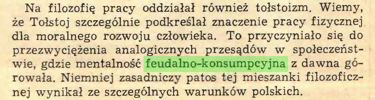 (...) Na filozofię pracy oddziałał również tołstoizm. Wiemy, że Tołstoj szczególnie podkreślał znaczenie pracy fizycznej dla moralnego rozwoju człowieka. To przyczyniało się do przezwyciężenia analogicznych przesądów w społeczeństwie, gdzie mentalność feudalno-konsumpcyjna z dawna górowała. Niemniej zasadniczy patos tej mieszanki filozoficznej wynikał ze szczególnych warunków polskich...