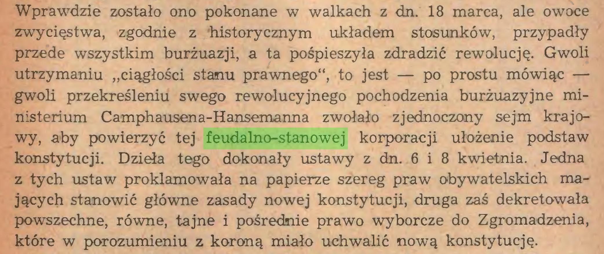 """(...) Wprawdzie zostało ono pokonane w walkach z dn. 18 marca, ale owoce zwycięstwa, zgodnie z historycznym układem stosunków, przypadły przede wszystkim burżuazji, a ta pośpieszyła zdradzić rewolucję. Gwoli utrzymaniu """"ciągłości stanu prawnego"""", to jest — po prostu mówiąc — gwoli przekreśleniu swego rewolucyjnego pochodzenia burżuazyjne ministerium Camphausena-Hansemanna zwołało zjednoczony sejm krajowy, aby powierzyć tej feudalno-stanowej korporacji ułożenie podstaw konstytucji. Dzieła tego dokonały ustawy z dn. 6 i 8 kwietnia. Jedna z tych ustaw proklamowała na papierze szereg praw obywatelskich mających stanowić główne zasady nowej konstytucji, druga zaś dekretowała powszechne, równe, tajne i pośrednie prawo wyborcze do Zgromadzenia, które w porozumieniu z koroną miało uchwalić nową konstytucję..."""