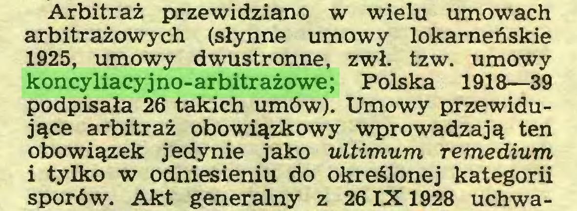 (...) Arbitraż przewidziano w wielu umowach arbitrażowych (słynne umowy lokarneńskie 1925, umowy dwustronne, zwł. tzw. umowy koncyliacyjno-arbitrażowe; Polska 1918—39 podpisała 26 takich umów). Umowy przewidujące arbitraż obowiązkowy wprowadzają ten obowiązek jedynie jako ultimum remedium i tylko w odniesieniu do określonej kategorii sporów. Akt generalny z 261X1928 uchwa...