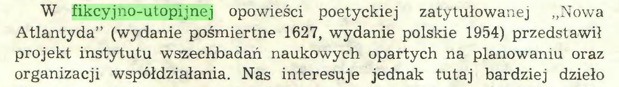 """(...) W fikcyjno-utopijnej opowieści poetyckiej zatytułowanej """"Nowa Atlantyda"""" (wydanie pośmiertne 1627, wydanie polskie 1954) przedstawił projekt instytutu wszechbadań naukowych opartych na planowaniu oraz organizacji współdziałania. Nas interesuje jednak tutaj bardziej dzieło..."""