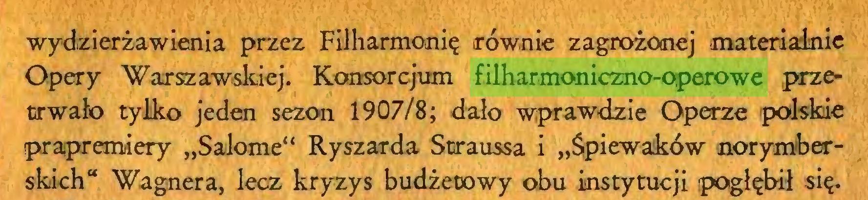 """(...) ■wydzierżawienia przez Filharmonię równie zagrożonej materialnie Opery 'Warszawskiej. Konsorcjum filharmoniczno-operowe przetrwało tylko jeden sezon 1907/8; dało wprawdzie Operze polskie prapremiery """"Salome"""" Ryszarda Straussa i """"Śpiewaków norymberskich"""" Wagnera, lecz kryzys budżetowy obu instytucji pogłębił się..."""