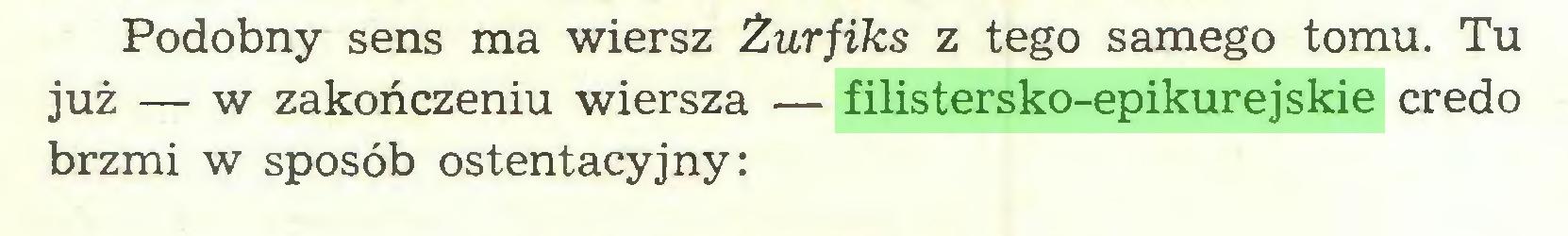 (...) Podobny sens ma wiersz Żurfiks z tego samego tomu. Tu już — w zakończeniu wiersza — filistersko-epikurejskie credo brzmi w sposób ostentacyjny:...