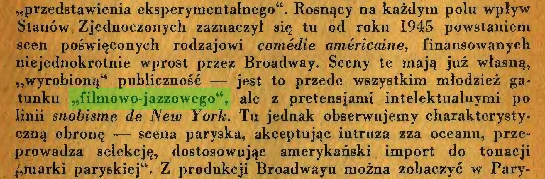 """(...) """"przedstawienia eksperymentalnego44. Rosnący na każdym polu wpływ Stanów Zjednoczonych zaznaczył się tu od roku 1945 powstaniem scen poświęconych rodzajowi comedie americaine, finansowanych niejednokrotnie wprost przez Broadway. Sceny te mają już własną, """"wyrobioną44 publiczność — jest to przede wszystkim młodzież gatunku """"filmowo-jazzowego44, ale z pretensjami intelektualnymi po linii snobisme de New York. Tu jednak obserwujemy charakterystyczną obronę — scena paryska, akceptując intruza zza oceanu, przeprowadza selekcję, dostosowując amerykański import do tonacji marki paryskiej44. Z produkcji Broadwayu można zobaczyć w Pary..."""