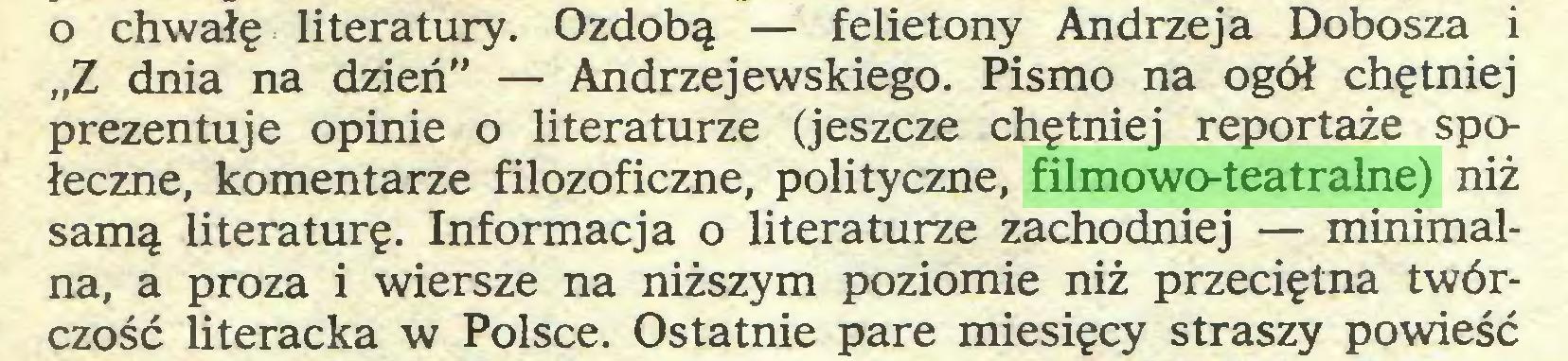 """(...) o chwałę literatury. Ozdobą — felietony Andrzeja Dobosza i """"Z dnia na dzień"""" — Andrzejewskiego. Pismo na ogół chętniej prezentuje opinie o literaturze (jeszcze chętniej reportaże społeczne, komentarze filozoficzne, polityczne, filmowo-teatralne) niż samą literaturę. Informacja o literaturze zachodniej — minimalna, a proza i wiersze na niższym poziomie niż przeciętna twórczość literacka w Polsce. Ostatnie parę miesięcy straszy powieść..."""