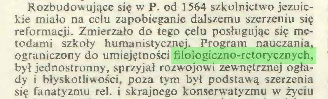 (...) Rozbudow ujące się w P. od 1564 szkolnictwo jezuickie miało na celu zapobieganie dalszemu szerzeniu się reformacji. Zmierzało do tego celu posługując się metodami szkoły humanistycznej. Program nauczania, ograniczony do umiejętności filologiczno-retorycznych, był jednostronny, sprzyjał rozwojowi zewnętrznej ogłady i błyskotliwości, poza tym był podstawą szerzenia się fanatyzmu rei. i skrajnego konserwatyzmu w życiu...
