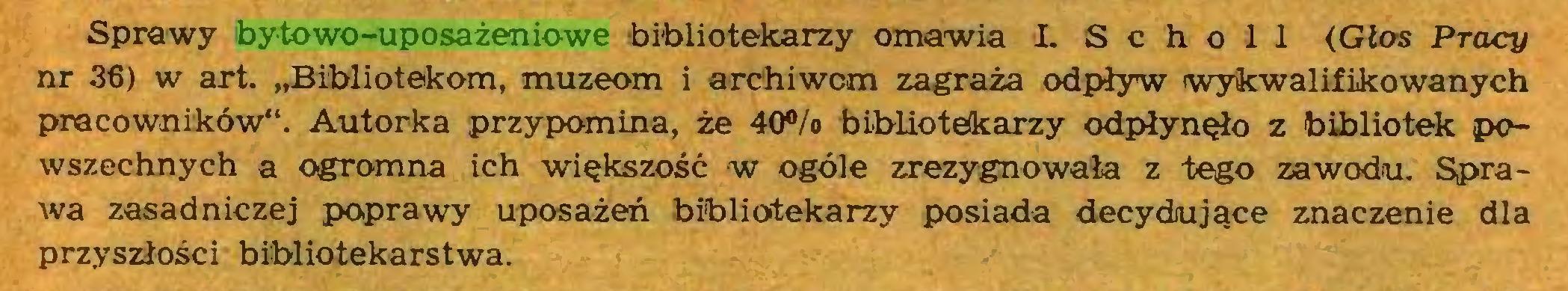 """(...) Sprawy bytowo-uposażeniowe bibliotekarzy omawia L S c h o 1 1 (Głos Pracy nr 36) w art. """"Bibliotekom, muzeom i archiwom zagraża odpływ wykwalifikowanych pracowników'1. Autorka przypomina, że 40% bibliotekarzy odpłynęło z bibliotek powszechnych a ogromna ich większość w ogóle zrezygnowała z tego zawodu. Sprawa zasadniczej poprawy uposażeń bibliotekarzy posiada decydujące znaczenie dla przyszłości bibliotekarstwa..."""