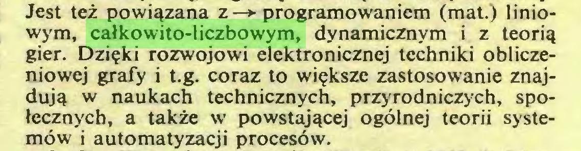 (...) Jest też powiązana z —► programowaniem (mat.) liniowym, całkowito-liczbowym, dynamicznym i z teorią gier. Dzięki rozwojowi elektronicznej techniki obliczeniowej grafy i t.g. coraz to większe zastosowanie znajdują w naukach technicznych, przyrodniczych, społecznych, a także w powstającej ogólnej teorii systemów i automatyzacji procesów...