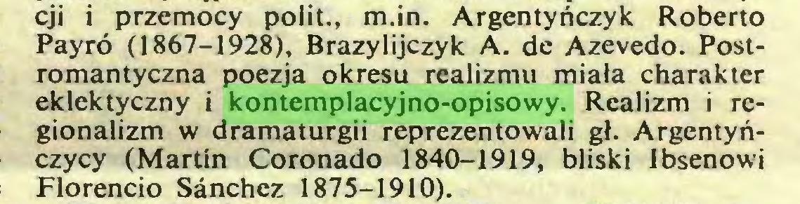 (...) cji i przemocy polit., m.in. Argentyńczyk Roberto Payró (1867-1928), Brazylijczyk A. de Azevedo. Postromantyczna poezja okresu realizmu miała charakter eklektyczny i kontemplacyjno-opisowy. Realizm i regionalizm w dramaturgii reprezentowali gł. Argentyńczycy (Martin Coronado 1840-1919, bliski Ibsenowi Florencio Sánchez 1875-1910)...