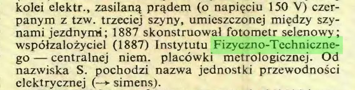 (...) kolei elektr., zasilaną prądem (o napięciu 150 V) czerpanym z tzw. trzeciej szyny, umieszczonej między szynami jezdnymi; 1887 skonstruował fotometr selenowy; współzałożyciel (1887) Instytutu Fizyczno-Technicznego — centralnej niem. placówki metrologicznej. Od nazwiska S. pochodzi nazwa jednostki przewodności elektrycznej (—*■ simens)...