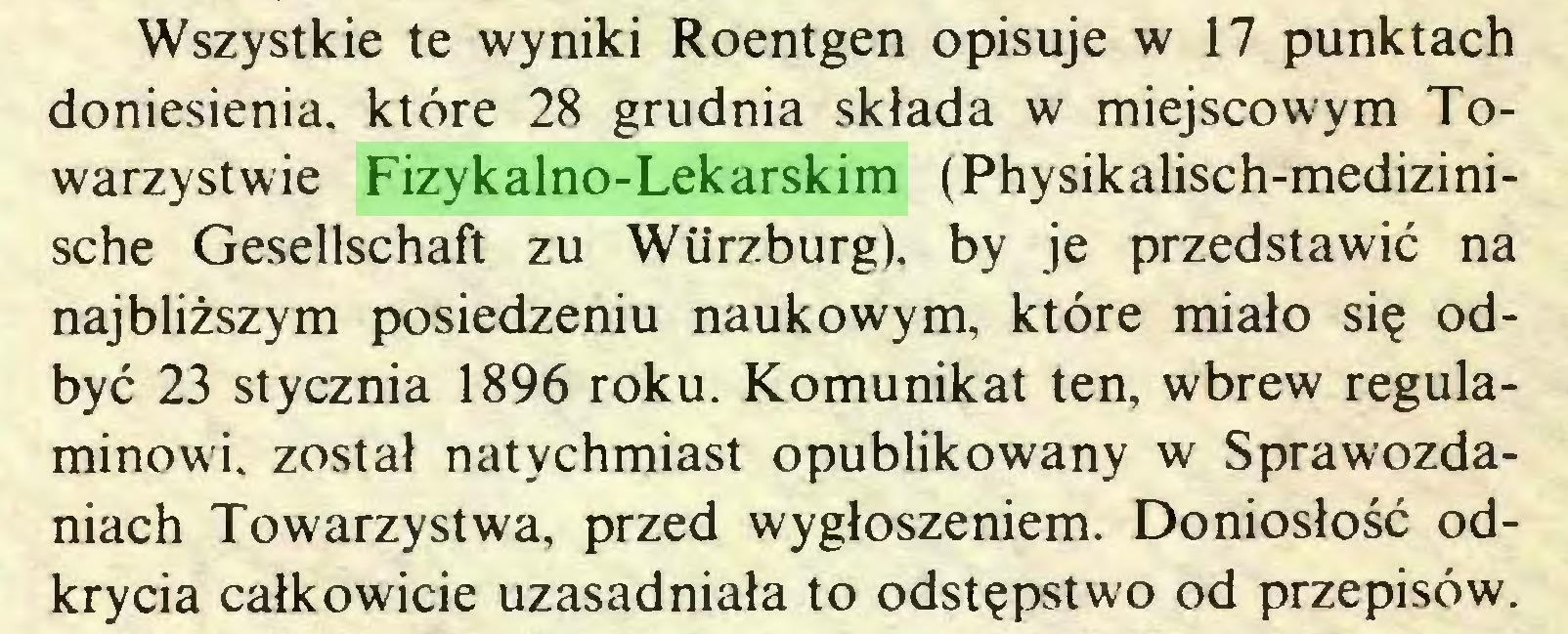 (...) Wszystkie te wyniki Roentgen opisuje w 17 punktach doniesienia, które 28 grudnia składa w miejscowym Towarzystwie Fizykalno-Lekarskim (Physikalisch-medizinische Gesellschaft zu Wiirzburg). by je przedstawić na najbliższym posiedzeniu naukowym, które miało się odbyć 23 stycznia 1896 roku. Komunikat ten, wbrew regulaminowi. został natychmiast opublikowany w Sprawozdaniach Towarzystwa, przed wygłoszeniem. Doniosłość odkrycia całkowicie uzasadniała to odstępstwo od przepisów...