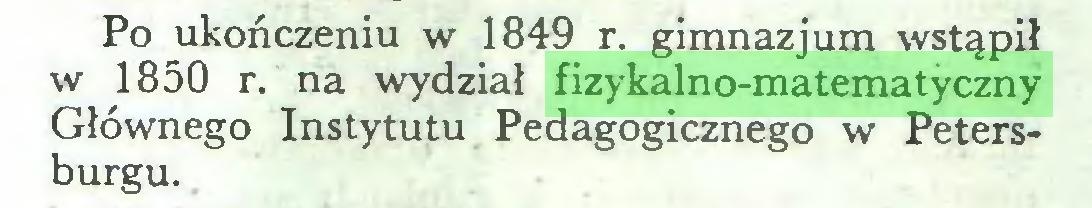 (...) Po ukończeniu w 1849 r. gimnazjum wstąpił w 1850 r. na wydział fizykalno-matematyczny Głównego Instytutu Pedagogicznego w Petersburgu...
