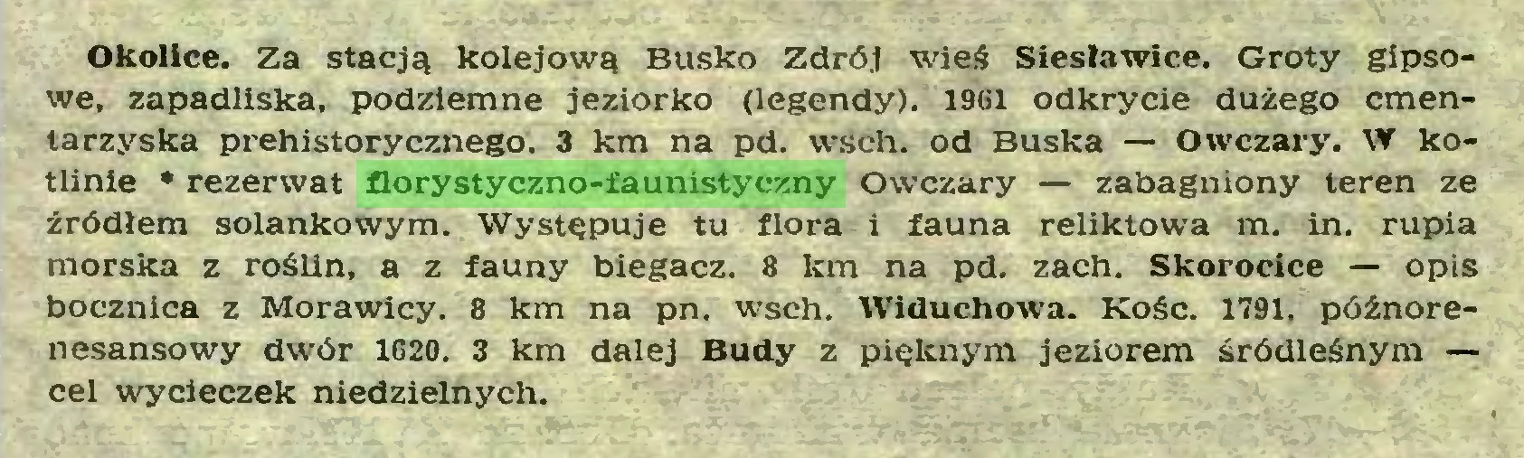 (...) Okolice. Za stacją kolejową Busko Zdrój wieś Siesławice. Groty gipsowe, zapadliska, podziemne jeziorko (legendy). 1961 odkrycie dużego cmentarzyska prehistorycznego. 3 km na pd. wsch. od Buska — Owczary. W kotlinie * rezerwat florystyczno-faunistyczny Owczary — zabagniony teren ze źródłem solankowym. Występuje tu flora i fauna reUktowa m. in. rupia morska z rośUn, a z fauny biegacz. 8 km na pd. zach. Skorocice — opis bocznica z Morawicy. 8 km na pn. wsch. Widuchowa. Kość. 1791, późnorenesansowy dwór 1620. 3 km dalej Budy z pięknym jeziorem śródleśnym — cel wycieczek niedzielnych...