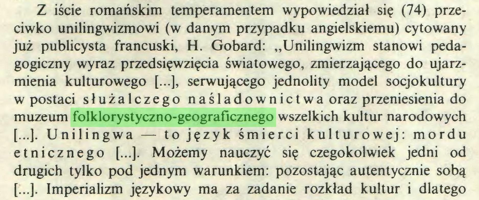 """(...) Z iście romańskim temperamentem wypowiedział się (74) przeciwko unilingwizmowi (w danym przypadku angielskiemu) cytowany już publicysta francuski, H. Gobard: """"Unilingwizm stanowi pedagogiczny wyraz przedsięwzięcia światowego, zmierzającego do ujarzmienia kulturowego [...], serwującego jednolity model socjokultury w postaci służalczego naśladownictwa oraz przeniesienia do muzeum folklorystyczno-geograficznego wszelkich kultur narodowych [...]. Unilingwa — to język śmierci kulturowej: mordu etnicznego [...]. Możemy nauczyć się czegokolwiek jedni od drugich tylko pod jednym warunkiem: pozostając autentycznie sobą [...]. Imperializm językowy ma za zadanie rozkład kultur i dlatego..."""