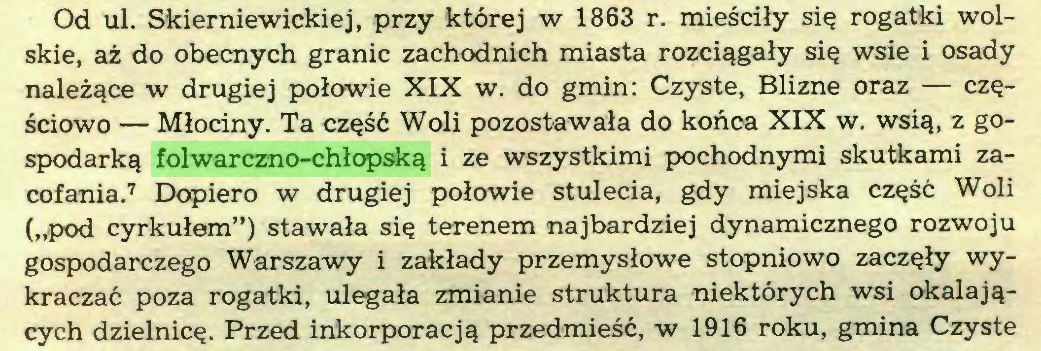"""(...) Od ul. Skierniewickiej, przy której w 1863 r. mieściły się rogatki wolskie, aż do obecnych granic zachodnich miasta rozciągały się wsie i osady należące w drugiej połowie XIX w. do gmin: Czyste, Bliznę oraz — częściowo — Młociny. Ta część Woli pozostawała do końca XIX w. wsią, z gospodarką folwarczno-chłopską i ze wszystkimi pochodnymi skutkami zacofania.7 Dopiero w drugiej połowie stulecia, gdy miejska część Woli (""""pod cyrkułem"""") stawała się terenem najbardziej dynamicznego rozwoju gospodarczego Warszawy i zakłady przemysłowe stopniowo zaczęły wykraczać poza rogatki, ulegała zmianie struktura niektórych wsi okalających dzielnicę. Przed inkorporacją przedmieść, w 1916 roku, gmina Czyste..."""