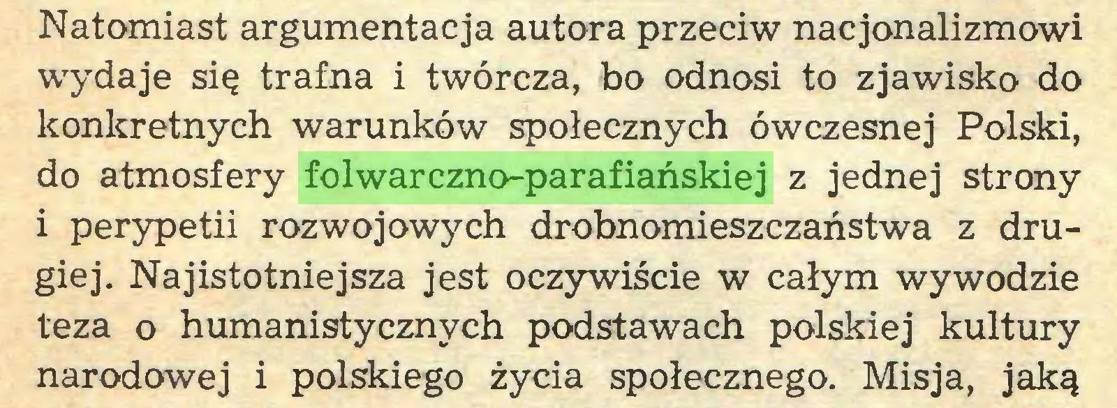 (...) Natomiast argumentacja autora przeciw nacjonalizmowi wydaje się trafna i twórcza, bo odnosi to zjawisko do konkretnych warunków społecznych ówczesnej Polski, do atmosfery folwarczno-parafiańskiej z jednej strony 1 perypetii rozwojowych drobnomieszczaństwa z drugiej. Najistotniejsza jest oczywiście w całym wywodzie teza o humanistycznych podstawach polskiej kultury narodowej i polskiego życia społecznego. Misja, jaką...