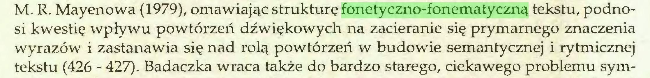 (...) M. R. Mayenowa (1979), omawiając strukturę fonetyczno-fonematyczną tekstu, podnosi kwestię wpływu powtórzeń dźwiękowych na zacieranie się prymarnego znaczenia wyrazów i zastanawia się nad rolą powtórzeń w budowie semantycznej i rytmicznej tekstu (426 - 427). Badaczka wraca także do bardzo starego, ciekawego problemu sym...