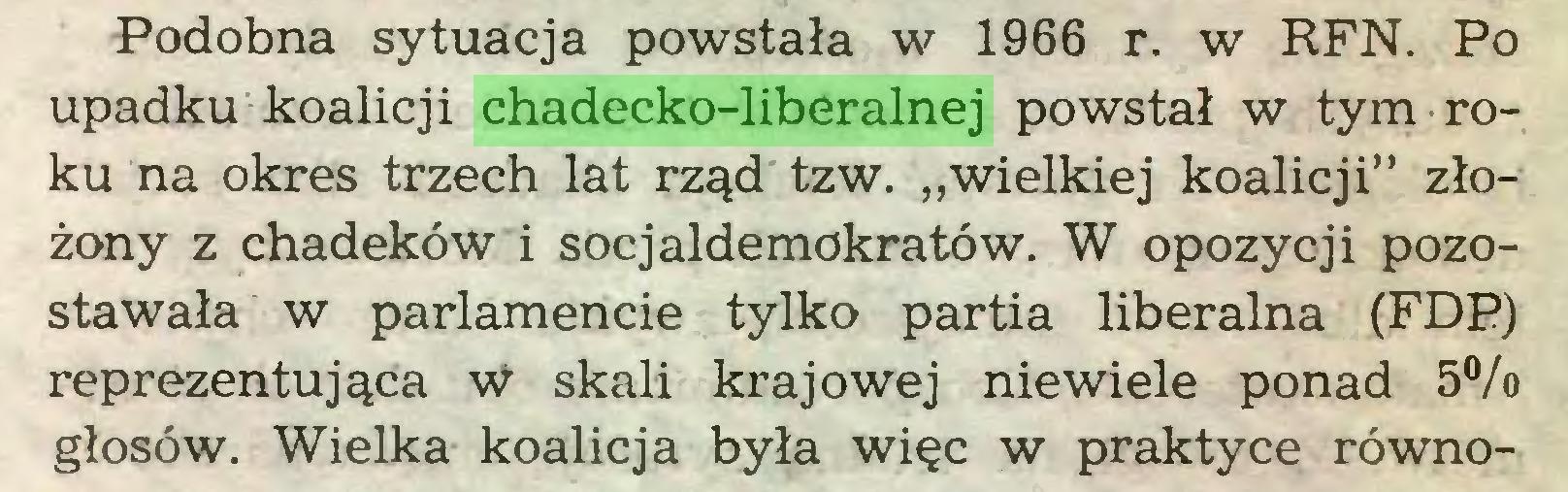 """(...) Podobna sytuacja powstała w 1966 r. w RFN. Po upadku koalicji chadecko-liberalnej powstał w tym roku na okres trzech lat rząd tzw. """"wielkiej koalicji"""" złożony z chadeków i socjaldemokratów. W opozycji pozostawała w parlamencie tylko partia liberalna (FDP) reprezentująca W skali krajowej niewiele ponad 5°/o głosów. Wielka koalicja była więc w praktyce równo..."""