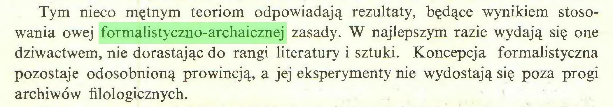 (...) Tym nieco mętnym teoriom odpowiadają rezultaty, będące wynikiem stosowania owej formalistyczno-archaicznej zasady. W najlepszym razie wydają się one dziwactwem, nie dorastając do rangi literatury i sztuki. Koncepcja formalistyczna pozostaje odosobnioną prowincją, a jej eksperymenty nie wydostają się poza progi archiwów filologicznych...