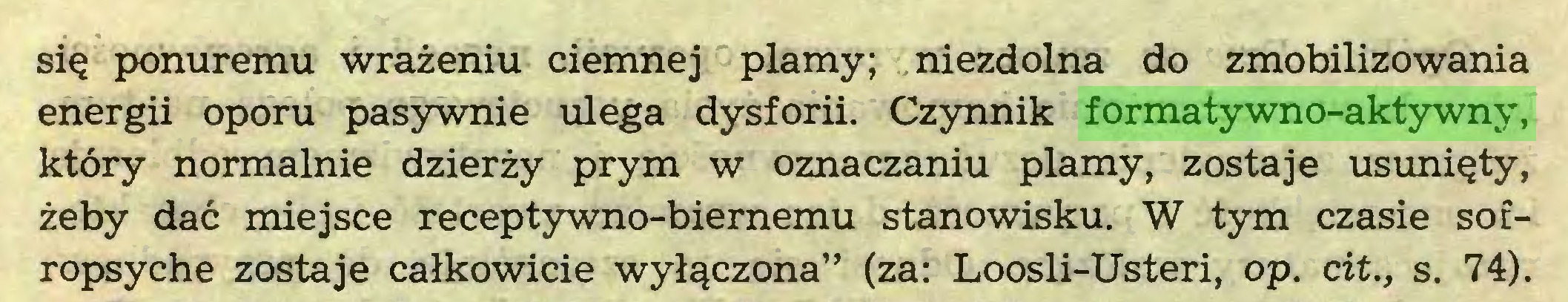 """(...) się ponuremu wrażeniu ciemnej plamy; niezdolna do zmobilizowania energii oporu pasywnie ulega dysforii. Czynnik formatywno-aktywny, który normalnie dzierży prym w oznaczaniu plamy, zostaje usunięty, żeby dać miejsce receptywno-biernemu stanowisku. W tym czasie sofropsyche zostaje całkowicie wyłączona"""" (za: Loosli-Usteri, op. cit., s. 74)..."""
