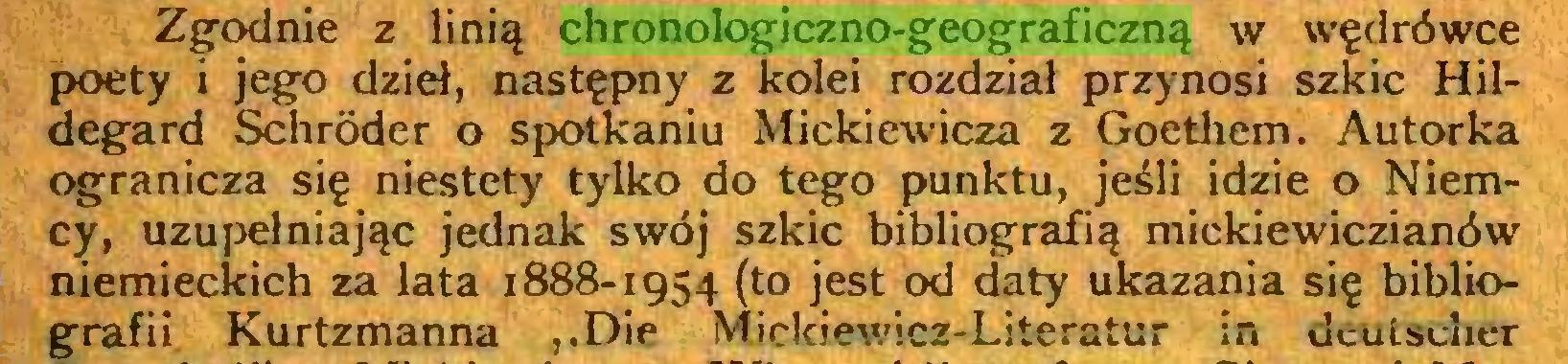 (...) Zgodnie z linią chronologiczno-geograficzną w wędrówce poety i jego dzieł, następny z kolei rozdział przynosi szkic Hildegard Schröder o spotkaniu Mickiewicza z Goethem. Autorka ogranicza się niestety tylko do tego punktu, jeśli idzie o Niemcy, uzupełniając jednak swój szkic bibliografią mickiewiczianów niemieckich za lata 1888-1954 (to jest od daty ukazania się bibliografii Kurtzmanna ,.Die Mickiewicz-Literatur in deutscher...