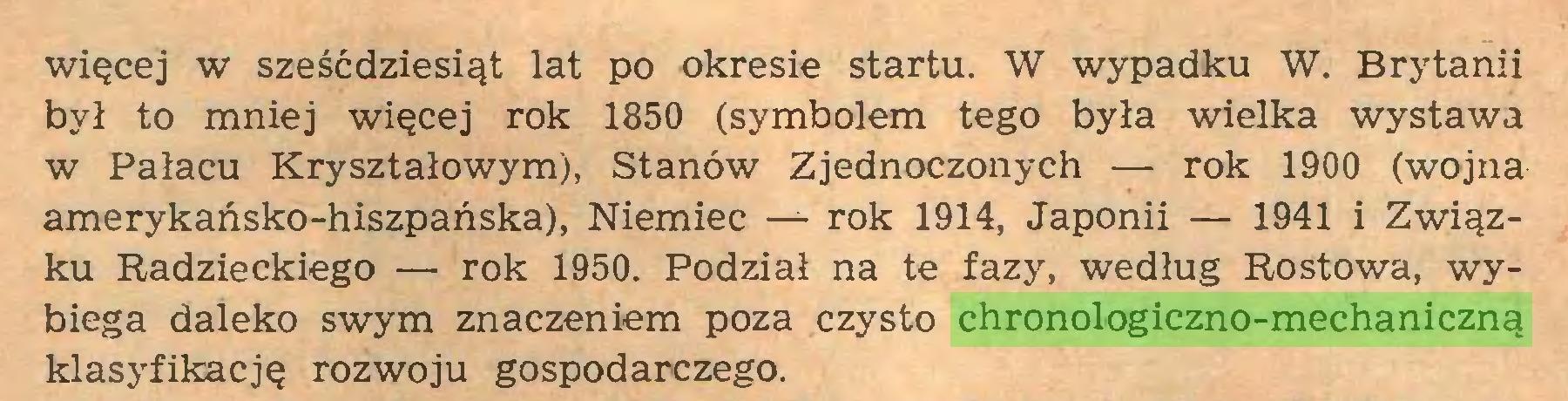 (...) więcej w sześćdziesiąt lat po okresie startu. W wypadku W. Brytanii był to mniej więcej rok 1850 (symbolem tego była wielka wystawa w Pałacu Kryształowym), Stanów Zjednoczonych — rok 1900 (wojna amerykańsko-hiszpańska), Niemiec — rok 1914, Japonii — 1941 i Związku Radzieckiego — rok 1950. Podział na te fazy, według Rostowa, wybiega daleko swym znaczeniem poza czysto chronologiczno-mechaniczną klasyfikację rozwoju gospodarczego...