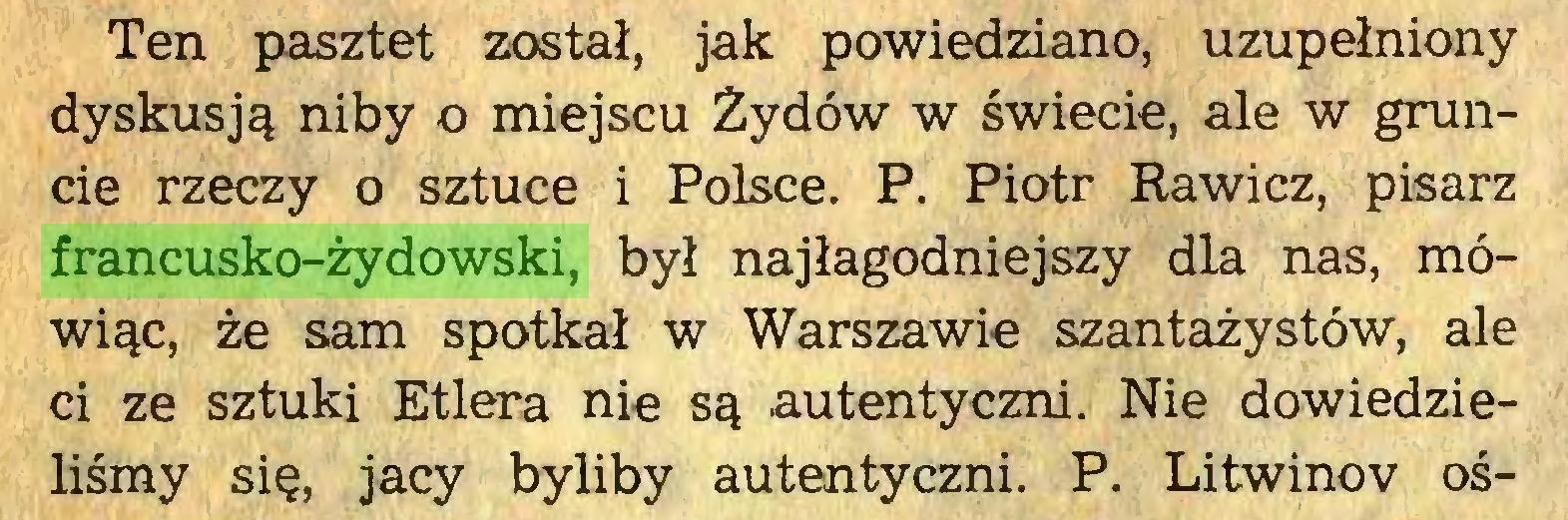 (...) Ten pasztet został, jak powiedziano, uzupełniony dyskusją niby o miejscu Żydów w świecie, ale w gruncie rzeczy o sztuce i Polsce. P. Piotr Rawicz, pisarz francusko-żydowski, był najłagodniejszy dla nas, mówiąc, że sam spotkał w Warszawie szantażystów, ale ci ze sztuki Etlera nie są autentyczni. Nie dowiedzieliśmy się, jacy byliby autentyczni. P. Litwinov oś...