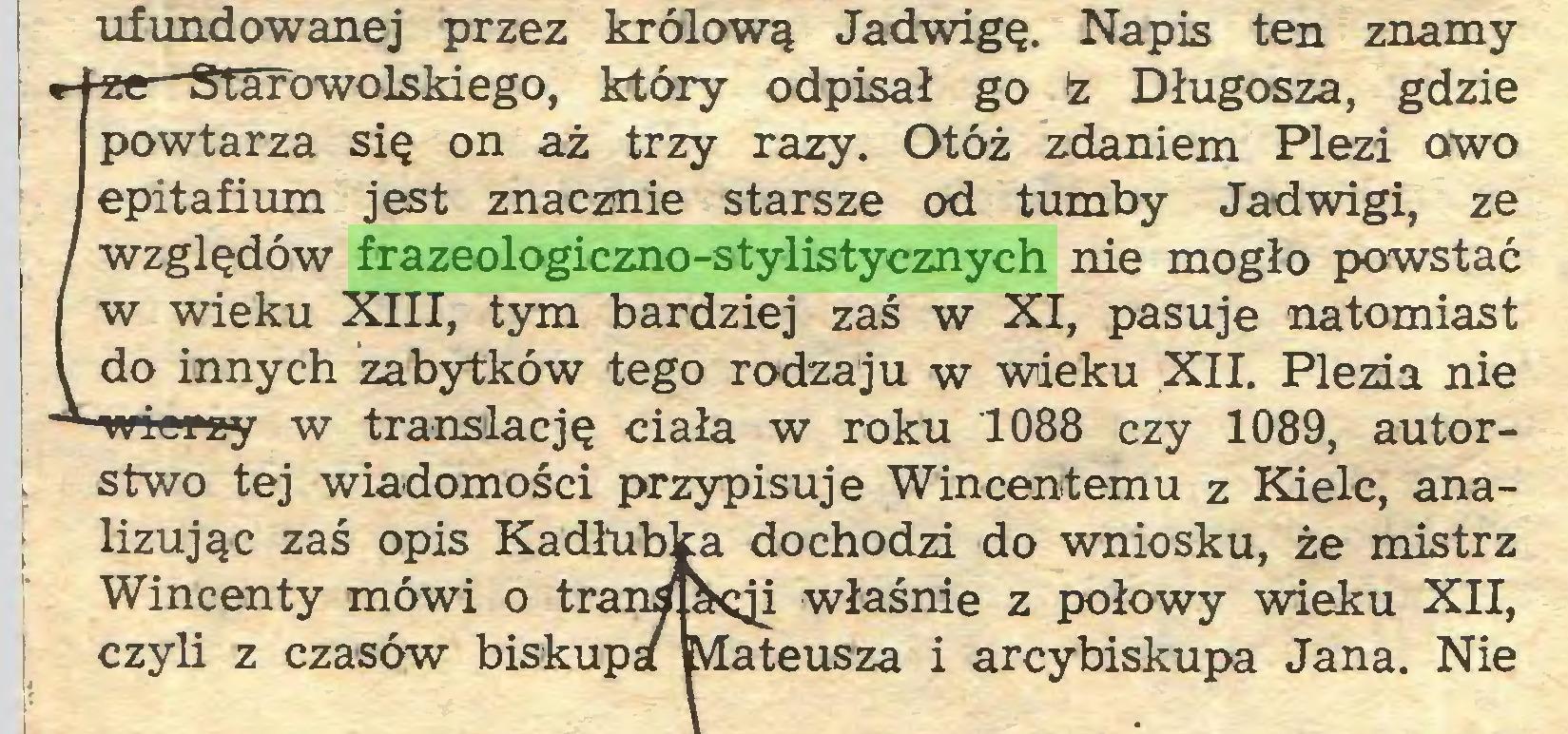 (...) ufundowanej przez królową Jadwigę. Napis ten znamy Sowolskiego, który odpisał go ż Długosza, gdzie a się on aż trzy razy. Otóż zdaniem Plezi owo n jest znacznie starsze od tumby Jadwigi, ze w frazeologiczno-stylistycznych nie mogło powstać i XIII, tym bardziej zaś w XI, pasuje natomiast :h zabytków tego rodzaju w wieku XII. Plezia nie w translację ciała w roku 1088 czy 1089, autorstwo tej wiadomości przypisuje Wincentemu z Kielc, analizując zaś opis Kadłubka dochodzi do wniosku, że mistrz Wincenty mówi o trangpęji właśnie z połowy wieku XII, czyli z czasów biskupa Mateusza i arcybiskupa Jana. Nie...