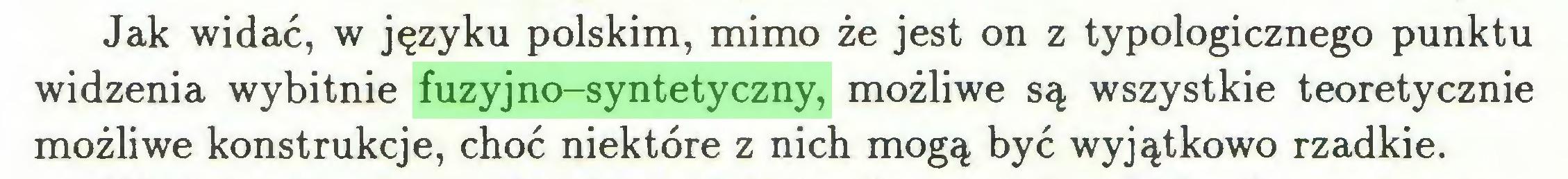 (...) Jak widać, w języku polskim, mimo że jest on z typologicznego punktu widzenia wybitnie fuzyjno-syntetyczny, możliwe są wszystkie teoretycznie możliwe konstrukcje, choć niektóre z nich mogą być wyjątkowo rzadkie...