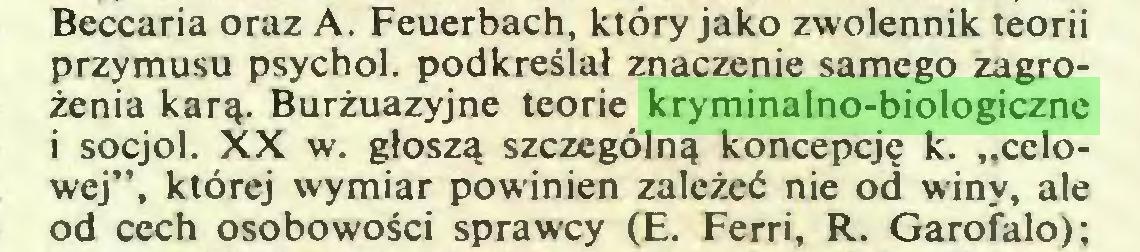 """(...) Beccaria oraz A. Feuerbach, który jako zwolennik teorii przymusu psychol. podkreślał znaczenie samego zagrożenia karą. Burżuazyjne teorie kryminalno-biologiczne i socjol. XX w. głoszą szczególną koncepcję k. """"celowej"""", której wymiar powinien zależeć nie od winy, ale od cech osobowości sprawcy (E. Ferri, R. Garofalo);..."""