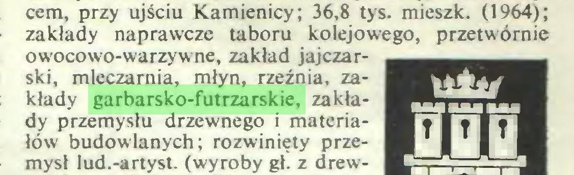 (...) cem, przy ujściu Kamienicy; 36,8 tys. mieszk. (1964); zakłady naprawcze taboru kolejowego, przetwórnie owocowo-warzywne, zakład jajczarski, mleczarnia, młyn, rzeźnia, zakłady garbarsko-futrzarskie, zakłady przemysłu drzewnego i materiałów budowlanych; rozwinięty przemysł lud.-artyst. (wyroby gł. z drew...