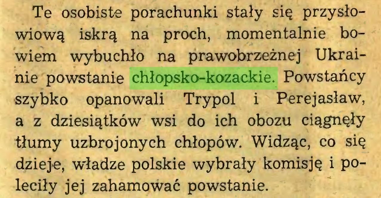 (...) Te osobiste porachunki stały się przysłowiową iskrą na proch, momentalnie bowiem wybuchło na prawobrzeżnej Ukrainie powstanie chłopsko-kozackie. Powstańcy szybko opanowali Trypol i Perejasław, a z dziesiątków wsi do ich obozu ciągnęły tłumy uzbrojonych chłopów. Widząc, co się dzieje, władze polskie wybrały komisję i poleciły jej zahamować powstanie...