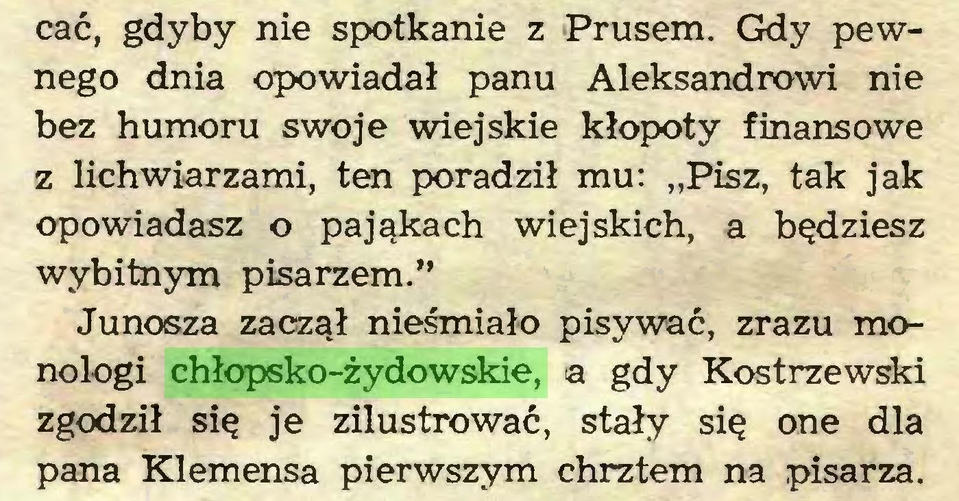 """(...) cać, gdyby nie spotkanie z Prusem. Gdy pewnego dnia opowiadał panu Aleksandrowi nie bez humoru swoje wiejskie kłopoty finansowe z lichwiarzami, ten poradził mu: """"Pisz, tak jak opowiadasz o pająkach wiejskich, a będziesz wybitnym pisarzem."""" Junosza zaczął nieśmiało pisywać, zrazu monologi chłopsko-żydowskie, a gdy Kostrzewski zgodził się je zilustrować, stały się one dla pana Klemensa pierwszym chrztem na pisarza..."""