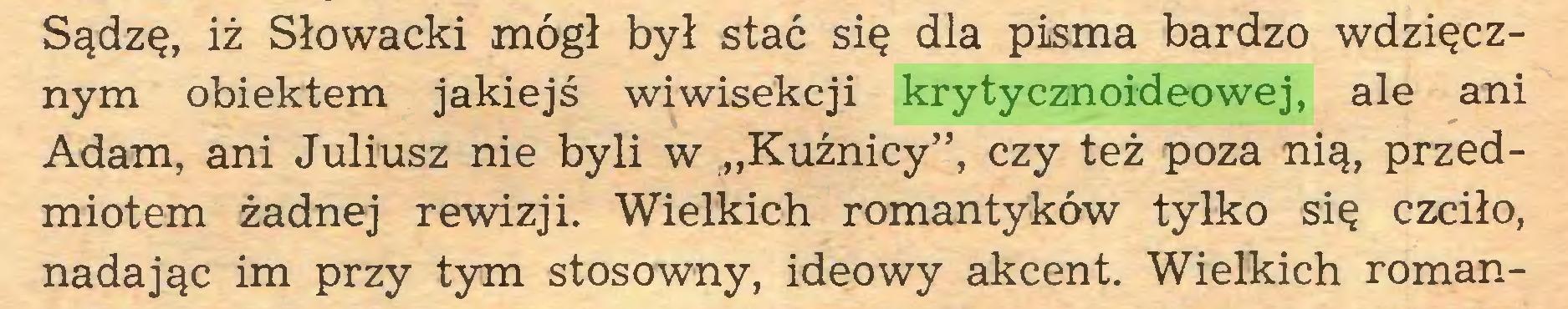 """(...) Sądzę, iż Słowacki mógł był stać się dla pisma bardzo wdzięcznym obiektem jakiejś wiwisekcji krytycznoideowej, ale ani Adam, ani Juliusz nie byli w """"Kuźnicy"""", czy też poza nią, przedmiotem żadnej rewizji. Wielkich romantyków tylko się czciło, nadając im przy tym stosowny, ideowy akcent. Wielkich roman..."""