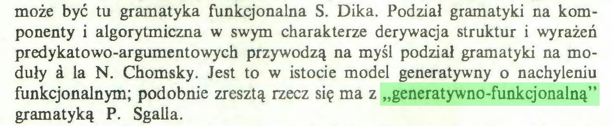 """(...) może być tu gramatyka funkqonalna S. Dika. Podział gramatyki na komponenty i algorytmiczna w swym charakterze derywacja struktur i wyrażeń predykatowo-argumentowych przywodzą na myśl podział gramatyki na moduły a la N. Chomsky. Jest to w istocie model generatywny o nachyleniu funkcjonalnym; podobnie zresztą rzecz się ma z """"generatywno-funkcjonalną"""" gramatyką P. Sgalla..."""