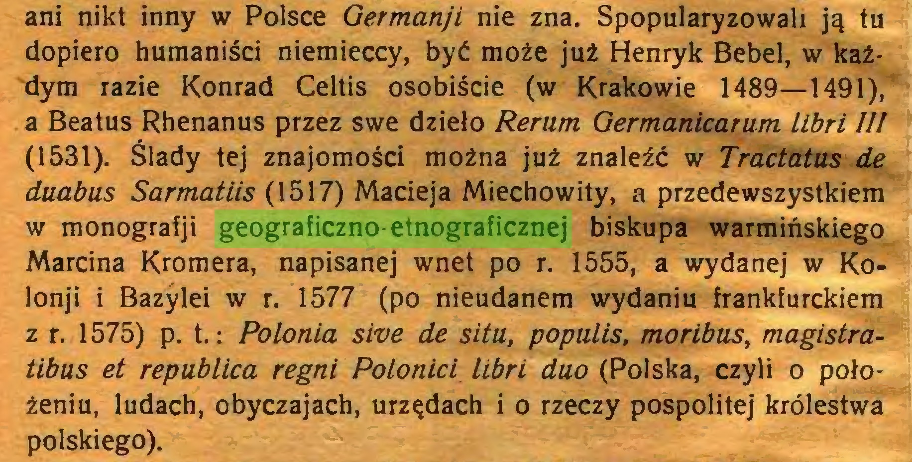 (...) ani nikt inny w Polsce Germanji nie zna. Spopularyzowali ją tu dopiero humaniści niemieccy, być może już Henryk Bebel, w każdym razie Konrad Celtis osobiście (w Krakowie 1489—1491), a Beatus Rhenanus przez swe dzieło Rerum Germanicarum libri III (1531). Ślady tej znajomości można już znaleźć w Tractatus de duabus Sarmatiis (1517) Macieja Miechowity, a przedewszystkiem w monografji geograficzno-etnograficznej biskupa warmińskiego Marcina Kromera, napisanej wnet po r. 1555, a wydanej w Kolonji i Bazylei w r. 1577 (po nieudanem wydaniu frankfurckiem z r. 1575) p. t.: Polonia sive de situ, populis, moribus, magistratibus et república regni Polonici libri duo (Polska, czyli o położeniu, ludach, obyczajach, urzędach i o rzeczy pospolitej królestwa polskiego)...