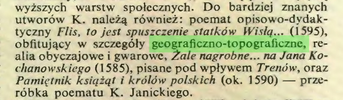 (...) wyższych warstw społecznych. Do bardziej znanych utworów K. należą również: poemat opisowo-dydaktyczny Flis, to jest spuszczenie statków Wisłą... (1595), obfitujący w szczegóły geograficzno-topograficzne, realia obyczajowe i gwarowe, Żale nagrobne... na Jana Kochanowskiego (1585), pisane pod wpływem Trenów, oraz Pamiętnik książąt i królów polskich (ok. 1590) — przeróbka poematu K. Janickiego...