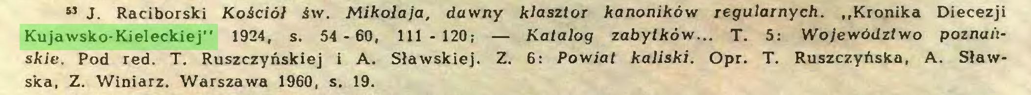 """(...) ** J. Raciborski Kościół św. Mikołaja, dawny klasztor kanoników regularnych. """"Kronika Diecezji Kujawsko-Kieleckiej"""" 1924, s. 54 - 60, 111 - 120; — Katalog zabytków... T. 5: Województwo poznańskie. Pod red. T. Ruszczyńskiej 1 A. Sławskiej. Z. 6: Powiat kaliski. Opr. T. Ruszczyńska, A. Sławska, Z. Winiarz. Warszawa 1960, s. 19..."""