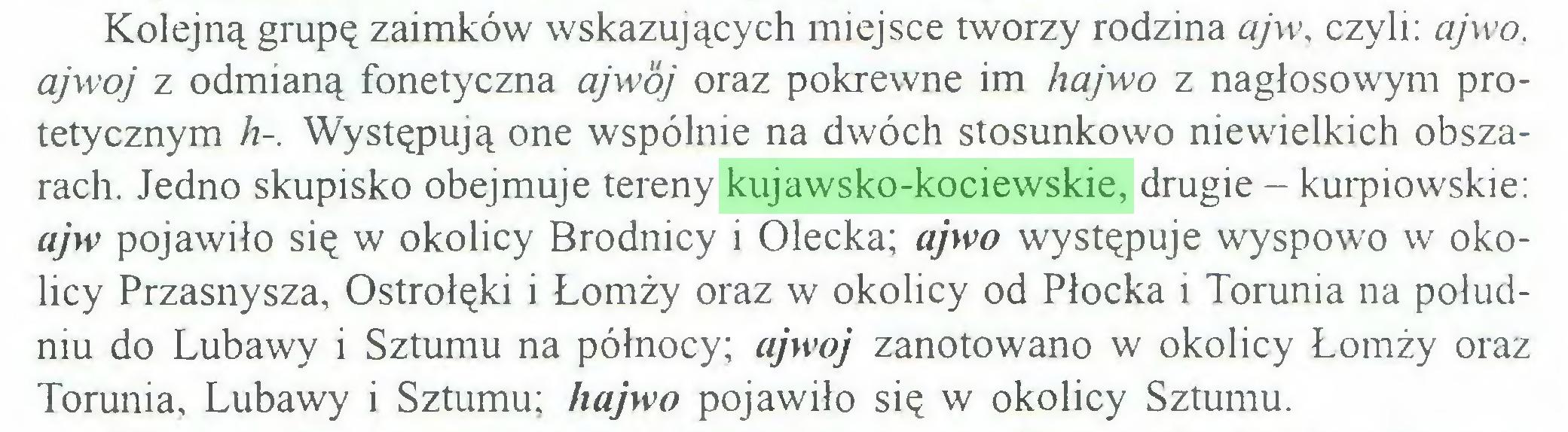 (...) Kolejną grupę zaimków wskazujących miejsce tworzy rodzina aj w, czyli: ajwo, ajwoj z odmianą fonetyczna ajwój oraz pokrewne im hajwo z nagłosowym protetycznym h-. Występują one wspólnie na dwóch stosunkowo niewielkich obszarach. Jedno skupisko obejmuje tereny kujawsko-kociewskie, drugie - kurpiowskie: ajw pojawiło się w okolicy Brodnicy i Olecka; ajwo występuje wyspowo w okolicy Przasnysza, Ostrołęki i Łomży oraz w okolicy od Płocka i Torunia na południu do Lubawy i Sztumu na północy; ajwoj zanotowano w okolicy Łomży oraz Torunia, Lubawy i Sztumu; hajwo pojawiło się w okolicy Sztumu...