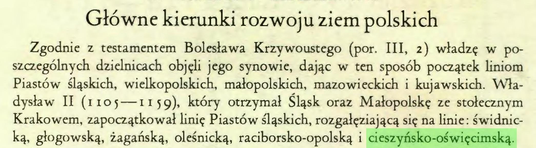 (...) Główne kierunki rozwoju ziem polskich Zgodnie z testamentem Bolesława Krzywoustego (por. III, 2) władzę w poszczególnych dzielnicach objęli jego synowie, dając w ten sposób początek liniom Piastów śląskich, wielkopolskich, małopolskich, mazowieckich i kujawskich. Władysław II (1105 —1159)1 który otrzymał Śląsk oraz Małopolskę ze stołecznym Krakowem, zapoczątkował linię Piastów śląskich, rozgałęziającą się na linie: świdnicką, głogowską, żagańską, oleśnicką, raciborsko-opolską i cieszyńsko-oświęcimską...