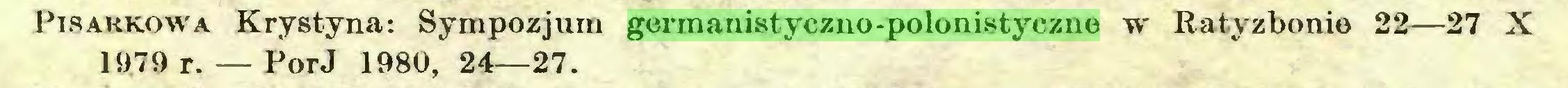 (...) Pisakkowa Krystyna: Sympozjum germanistyczno-polonistyczne w Ratyzbonie 22—27 X 1979 r. — PorJ 1980, 24—27...