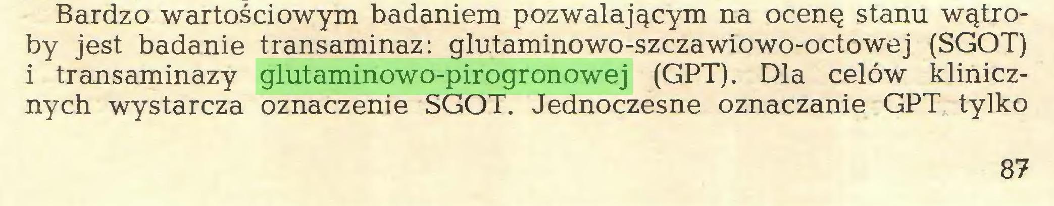 (...) Bardzo wartościowym badaniem pozwalającym na ocenę stanu wątroby jest badanie transaminaz: glutaminowo-szczawiowo-octowej (SGOT) i transaminazy glutaminowo-pirogronowej (GPT). Dla celów klinicznych wystarcza oznaczenie SGOT. Jednoczesne oznaczanie GPT tylko 87...