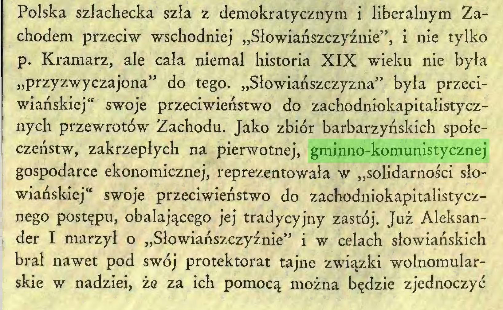 """(...) Polska szlachecka szła z demokratycznym i liberalnym Zachodem przeciw wschodniej """"Słowiańszczyźnie"""", i nie tylko p. Kramarz, ale cała niemal historia XIX wieku nie była """"przyzwyczajona"""" do tego. """"Słowiańszczyzna"""" była przeciwiańskiej"""" swoje przeciwieństwo do zachodniokapitalistycznych przewrotów Zachodu. Jako zbiór barbarzyńskich społeczeństw, zakrzepłych na pierwotnej, gminno-komunistycznej gospodarce ekonomicznej, reprezentowała w """"solidarności słowiańskiej"""" swoje przeciwieństwo do zachodniokapitalistycznego postępu, obalającego jej tradycyjny zastój. Już Aleksander I marzył o """"Słowiańszczyźnie"""" i w celach słowiańskich brał nawet pod swój protektorat tajne związki wolnomularskie w nadziei, że za ich pomocą można będzie zjednoczyć..."""