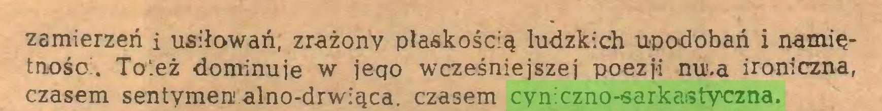 (...) zamierzeń i usiłowań, zrażony plaskością ludzkich upodobań i namiętność:. Toteż dominuje w jeqo wcześniejszej poezji nu.a ironiczna, czasem sentymen alno-drwiąca. czasem cyniczno-sarkastyczna...