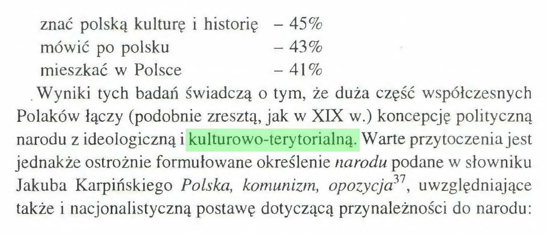 (...) znać polską kulturę i historię - 45% mówić po polsku - 43% mieszkać w Polsce - 41% Wyniki tych badań świadczą o tym, że duża część współczesnych Polaków łączy (podobnie zresztą, jak w XIX w.) koncepcję polityczną narodu z ideologiczną i kulturowo-terytorialną. Warte przytoczenia jest jednakże ostrożnie formułowane określenie narodu podane w słowniku Jakuba Karpińskiego Polska, komunizm, opozycja31uwzględniające także i nacjonalistyczną postawę dotyczącą przynależności do narodu:...