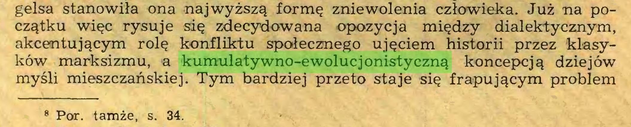 (...) gelsa stanowiła ona najwyższą formę zniewolenia człowieka. Już na początku więc rysuje się zdecydowana opozycja między dialektycznym, akcentującym rolę konfliktu społecznego ujęciem historii przez klasyków marksizmu, a kumulatywno-ewolucjonistyczną koncepcją dziejów myśli mieszczańskiej. Tym bardziej przeto staje się frapującym problem 8 Por. tamże, s. 34...