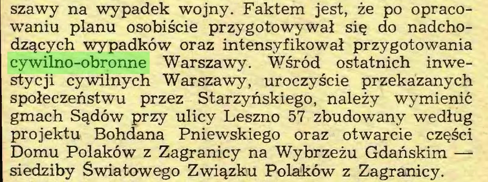 (...) szawy na wypadek wojny. Faktem jest, że po opracowaniu planu osobiście przygotowywał się do nadchodzących wypadków oraz intensyfikował przygotowania cywilno-obronne Warszawy. Wśród ostatnich inwestycji cywilnych Warszawy, uroczyście przekazanych społeczeństwu przez Starzyńskiego, należy wymienić gmach Sądów przy ulicy Leszno 57 zbudowany według projektu Bohdana Pniewskiego oraz otwarcie części Domu Polaków z Zagranicy na Wybrzeżu Gdańskim — siedziby Światowego Związku Polaków z Zagranicy...