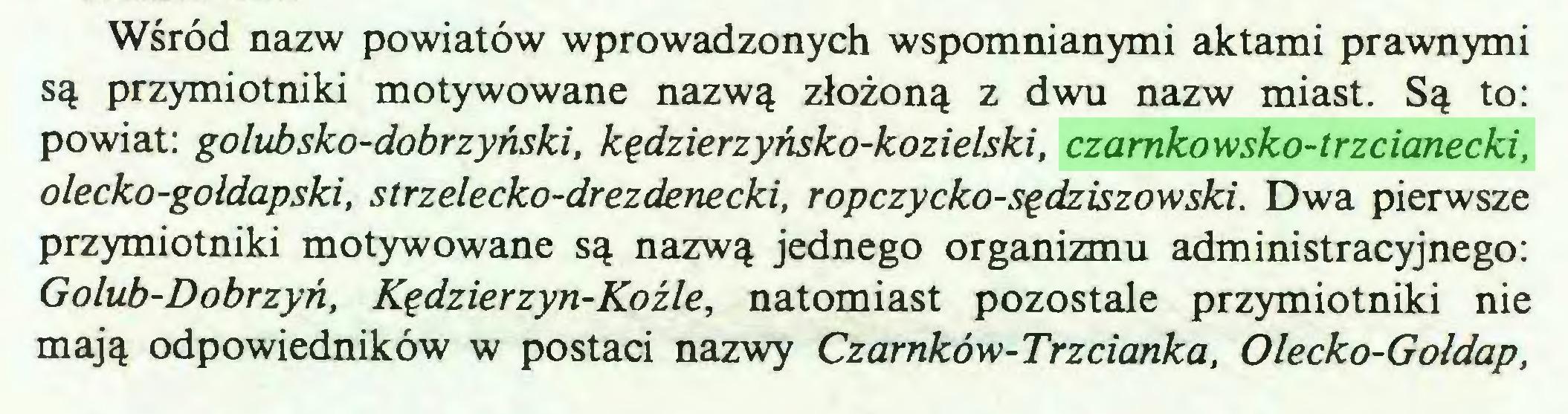 (...) Wśród nazw powiatów wprowadzonych wspomnianymi aktami prawnymi są przymiotniki motywowane nazwą złożoną z dwu nazw miast. Są to: powiat: golubsko-dobrzyński, kędzierzyńsko-kozielski, czarnkowsko-trzcianecki, olecko-goldapski, strzelecko-drezdenecki, ropczycko-sędziszowski. Dwa pierwsze przymiotniki motywowane są nazwą jednego organizmu administracyjnego: Golub-Dobrzyń, Kędzierzyn-Koźle, natomiast pozostałe przymiotniki nie mają odpowiedników w postaci nazwy Czarnków-Trzcianka, Olecko-Gołdap,...