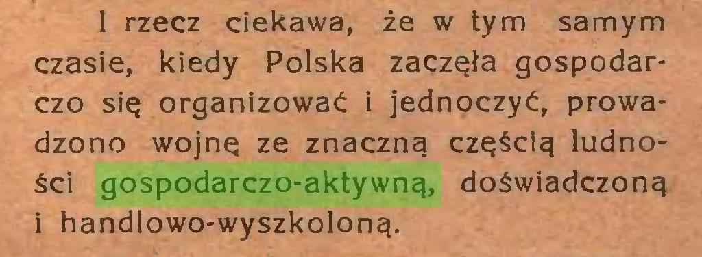 (...) I rzecz ciekawa, że w tym samym czasie, kiedy Polska zaczęła gospodarczo się organizować i jednoczyć, prowadzono wojnę ze znaczną częścią ludności gospodarczo-aktywną, doświadczoną i handlowo-wyszkoloną...